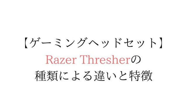 razer thresher,razer thresher 種類,razer thresher 違い,razer thresher 比較,razer thresher 特徴